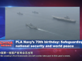PLA Navy's 70th birthday: Safeguarding national security and world peace